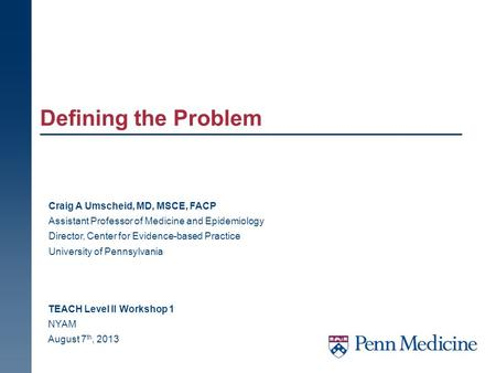 Defining the Problem TEACH Level II Workshop 1 NYAM August 7 th, 2013 Craig A Umscheid, MD, MSCE, FACP Assistant Professor of Medicine and Epidemiology.
