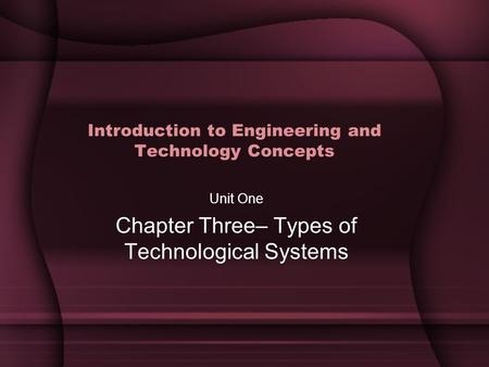 Introduction to Engineering and Technology Concepts Unit One Chapter Three– Types of Technological Systems.
