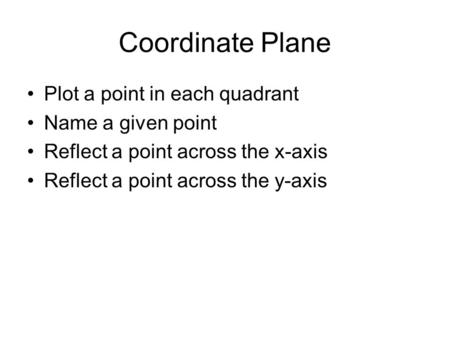 Coordinate Plane Plot a point in each quadrant Name a given point Reflect a point across the x-axis Reflect a point across the y-axis.