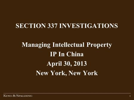 1 SECTION 337 INVESTIGATIONS Managing Intellectual Property IP In China April 30, 2013 New York, New York.