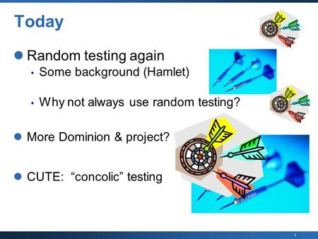 "1 Today Random testing again Some background (Hamlet) Why not always use random testing? More Dominion & project? CUTE: ""concolic"" testing."