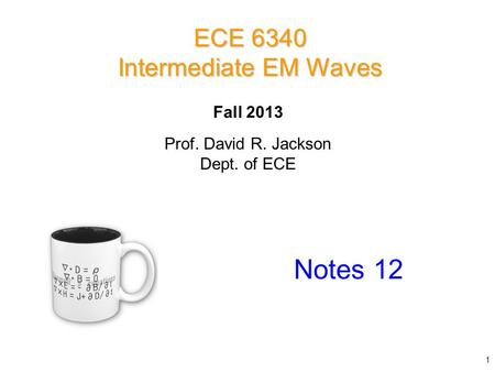 Prof. David R. Jackson Dept. of ECE Fall 2013 Notes 12 ECE 6340 Intermediate EM Waves 1.
