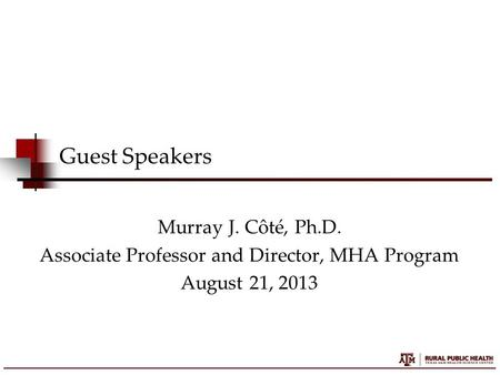 Guest Speakers Murray J. Côté, Ph.D. Associate Professor and Director, MHA Program August 21, 2013.