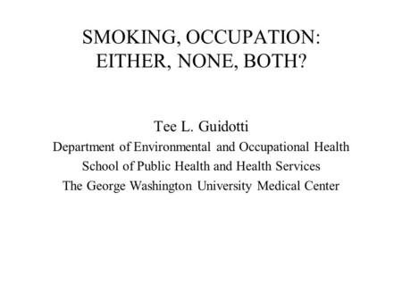 SMOKING, OCCUPATION: EITHER, NONE, BOTH? Tee L. Guidotti Department of Environmental and Occupational Health School of Public Health and Health Services.