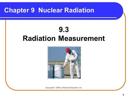 1 Chapter 9 Nuclear Radiation Copyright © 2009 by Pearson Education, Inc. 9.3 Radiation Measurement.