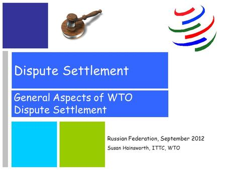 Dispute Settlement General Aspects of WTO Dispute Settlement Russian Federation, September 2012 Susan Hainsworth, ITTC, WTO.