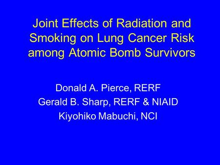Joint Effects of Radiation and Smoking on Lung Cancer Risk among Atomic Bomb Survivors Donald A. Pierce, RERF Gerald B. Sharp, RERF & NIAID Kiyohiko Mabuchi,