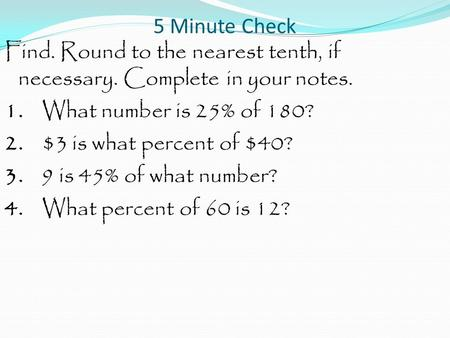 5 Minute Check Find. Round to the nearest tenth, if necessary. Complete in your notes. 1. What number is 25% of 180? 2. $3 is what percent of $40? 3. 9.