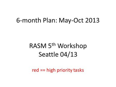 6-month Plan: May-Oct 2013 RASM 5 th Workshop Seattle 04/13 red == high priority tasks.