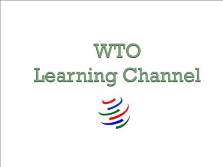 WTO Learning Channel. Presentation by Marc Auboin Trade and Finance and Trade Facilitation Division World Trade Organization Secretariat.