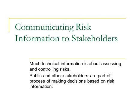 Communicating Risk Information to Stakeholders Much technical information is about assessing and controlling risks. Public and other stakeholders are part.