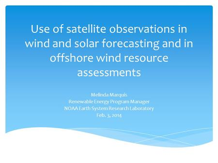 Use of satellite observations in wind and solar forecasting and in offshore wind resource assessments Melinda Marquis Renewable Energy Program Manager.