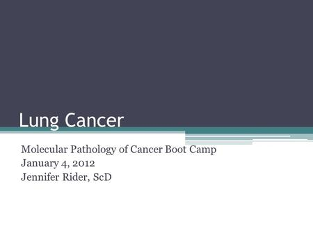 Lung Cancer Molecular Pathology of Cancer Boot Camp January 4, 2012 Jennifer Rider, ScD.