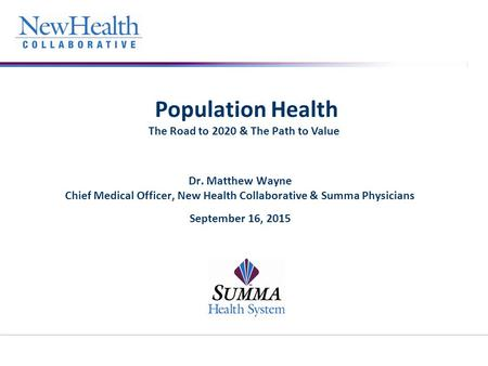 Population Health The Road to 2020 & The Path to Value Dr. Matthew Wayne Chief Medical Officer, New Health Collaborative & Summa Physicians September 16,