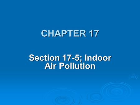 CHAPTER 17 Section 17-5; Indoor Air Pollution. OBJECTIVE:  Evaluate the types and effects of indoor air pollution.