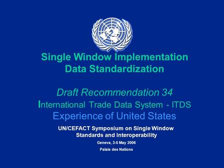 UN/CEFACT Symposium on Single Window Standards and Interoperability Geneva, 3-5 May 2006 Palais des Nations Single Window Implementation Data Standardization.