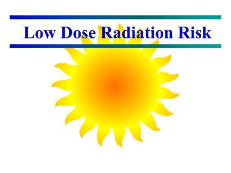 Low Dose Radiation Risk Background Early interest in radiation (Watching atomic weapons in southern Utah) MS in radiation ecology (Chasing fallout) PhD.