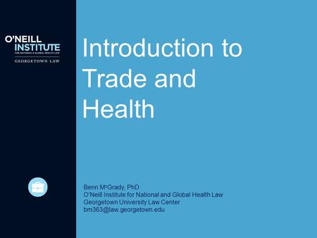 Introduction to Trade and Health Benn M c Grady, PhD O'Neill Institute for National and Global Health Law Georgetown University Law Center