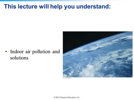 © 2011 Pearson Education, Inc. This lecture will help you understand: Indoor air pollution and solutions.