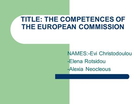 TITLE: THE COMPETENCES OF THE EUROPEAN COMMISSION NAMES:-Evi Christodoulou -Elena Rotsidou -Alexia Neocleous.