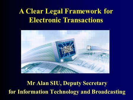 Mr Alan SIU, Deputy Secretary for Information Technology and Broadcasting A Clear Legal Framework for Electronic Transactions.