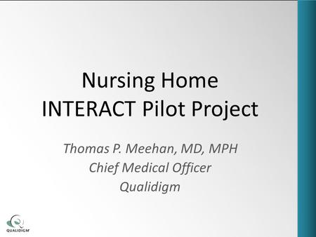 Nursing Home INTERACT Pilot Project Thomas P. Meehan, MD, MPH Chief Medical Officer Qualidigm.