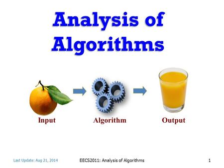 Analysis <strong>of</strong> <strong>Algorithms</strong> <strong>Algorithm</strong> Input Output Last Update: Aug 21, 2014 EECS2011: Analysis <strong>of</strong> Algorithms1.