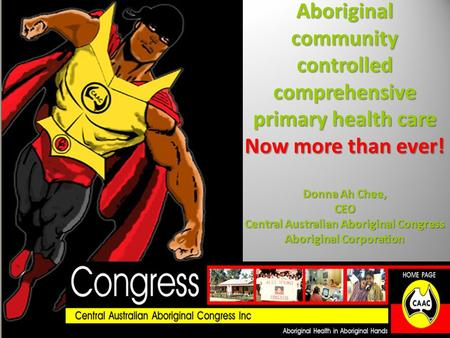 Aboriginal community controlled comprehensive primary health care Now more than ever! Donna Ah Chee, CEO Central Australian Aboriginal Congress Aboriginal.