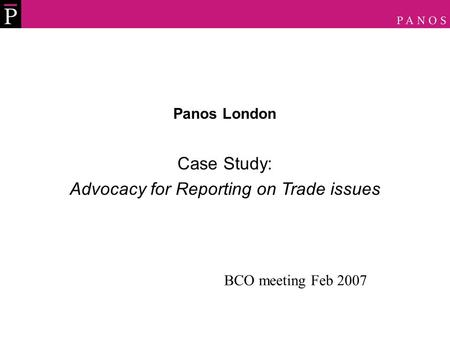 Panos London Case Study: Advocacy for Reporting on Trade issues BCO meeting Feb 2007.