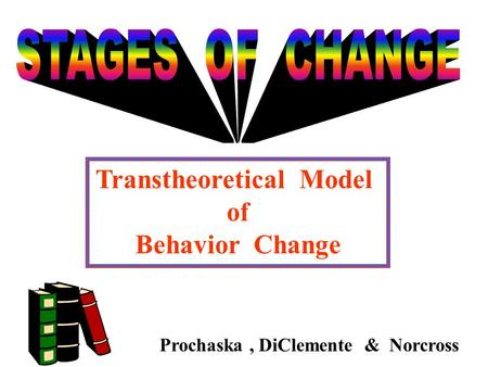 Transtheoretical Model of Behavior Change Prochaska, DiClemente & Norcross.