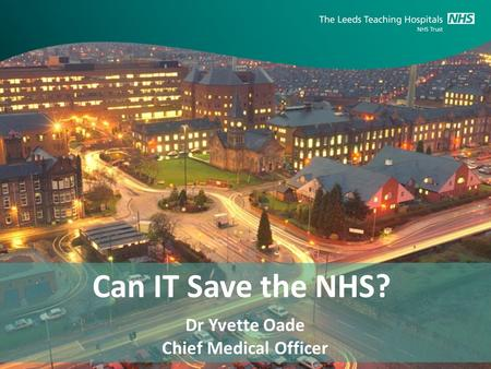 Can IT Save the NHS? Dr Yvette Oade Chief Medical Officer.