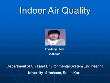 Indoor Air Quality Lee Jung-Hyun 2200937 Department of Civil and Environmental System Engineering University of Incheon, South Korea.