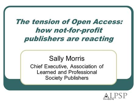 The tension of Open Access: how not-for-profit publishers are reacting Sally Morris Chief Executive, Association of Learned and Professional Society Publishers.