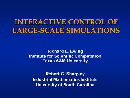 INTERACTIVE CONTROL OF LARGE-SCALE SIMULATIONS Richard E. Ewing Institute for Scientific Computation Texas A&M University Robert C. Sharpley Industrial.