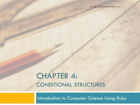 CHAPTER 4: CONDITIONAL STRUCTURES Introduction to Computer Science Using Ruby (c) 2012 Ophir Frieder et al.