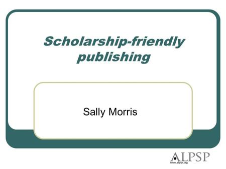 Scholarship-friendly publishing Sally Morris. Agenda What is ALPSP? What scholars want from publishing Two ALPSP studies The 'give it away' movement What.