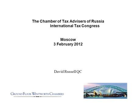 The Chamber of Tax Advisers of Russia International Tax Congress Moscow 3 February 2012 David Russell QC.