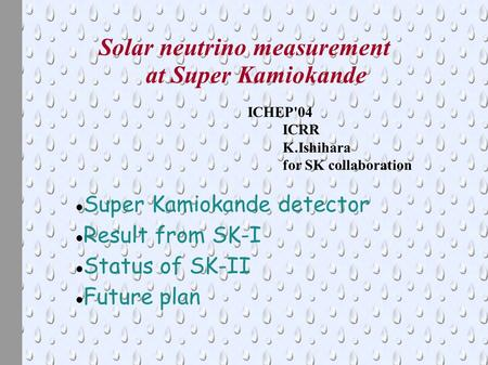 Solar neutrino measurement at Super Kamiokande ICHEP'04 ICRR K.Ishihara for SK collaboration Super Kamiokande detector Result from SK-I Status of SK-II.
