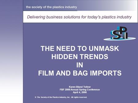 THE NEED TO UNMASK HIDDEN TRENDS IN FILM AND <strong>BAG</strong> IMPORTS Karen Bland Toliver FBF 2006 Annual Spring Conference April 4, 2006 © The Society of the <strong>Plastics</strong>.