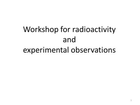 Workshop for radioactivity and experimental observations 1.
