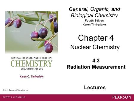 General, Organic, and Biological Chemistry Fourth Edition Karen Timberlake 4.3 Radiation Measurement Chapter 4 Nuclear Chemistry © 2013 Pearson Education,