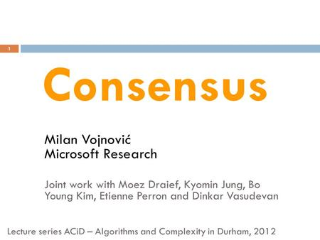 Milan Vojnović Microsoft Research Joint work with Moez Draief, Kyomin Jung, Bo Young Kim, Etienne Perron and Dinkar Vasudevan 1 Consensus Lecture series.