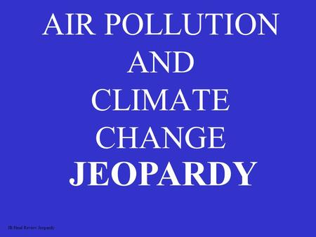 AIR POLLUTION AND CLIMATE CHANGE JEOPARDY JB Final Review Jeopardy.