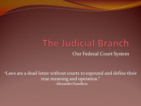 "Our Federal Court System "" Laws are a dead letter without courts to expound and define their true meaning and operation."" – Alexander Hamilton."