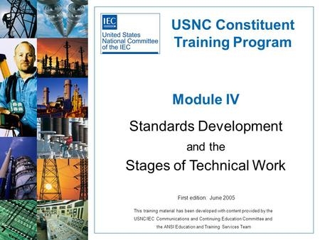 Module IV Standards Development and the Stages of Technical Work USNC Constituent Training Program First edition: June 2005 This training material has.