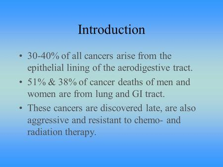 Introduction 30-40% of all cancers arise from the epithelial lining of the aerodigestive tract. 51% & 38% of cancer deaths of men and women are from lung.
