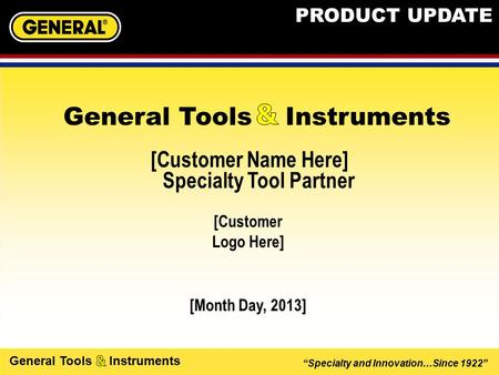 """Specialty and Innovation…Since 1922"" General Tools Instruments [Customer Name Here] Specialty Tool Partner [Month Day, 2013] General Tools Instruments."