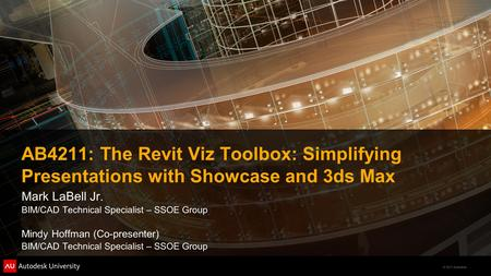 © 2011 Autodesk AB4211: The Revit Viz Toolbox: Simplifying Presentations with Showcase and 3ds Max Mark LaBell Jr. BIM/CAD Technical Specialist – SSOE.