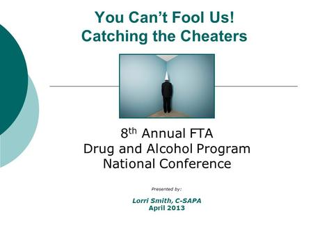You Can't Fool Us! Catching the Cheaters 8 th Annual FTA Drug and Alcohol Program National Conference Presented by: Lorri Smith, C-SAPA April 2013.