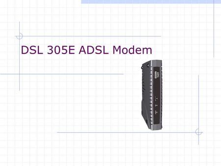 DSL 305E ADSL Modem. Characteristic of DSL305E DSL305E ADSL Modem  PPP Half-Bridge (Default)  Transparent Bridge.